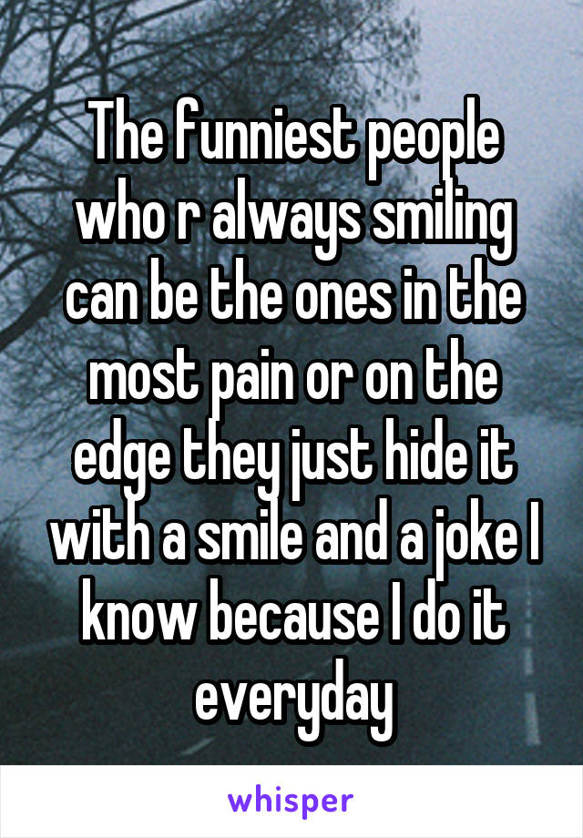 The funniest people who r always smiling can be the ones in the most pain or on the edge they just hide it with a smile and a joke I know because I do it everyday