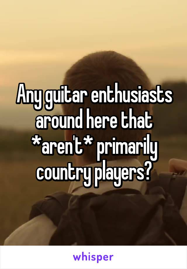 Any guitar enthusiasts around here that *aren't* primarily country players?
