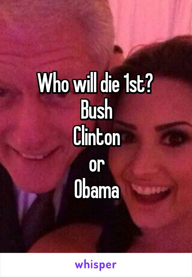 Who will die 1st?  Bush Clinton or Obama