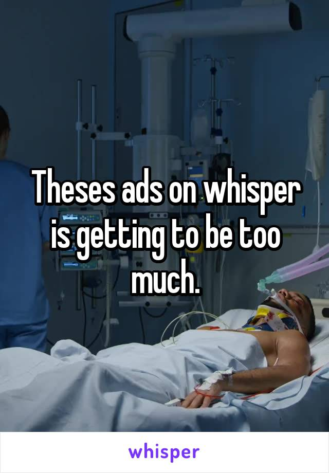 Theses ads on whisper is getting to be too much.