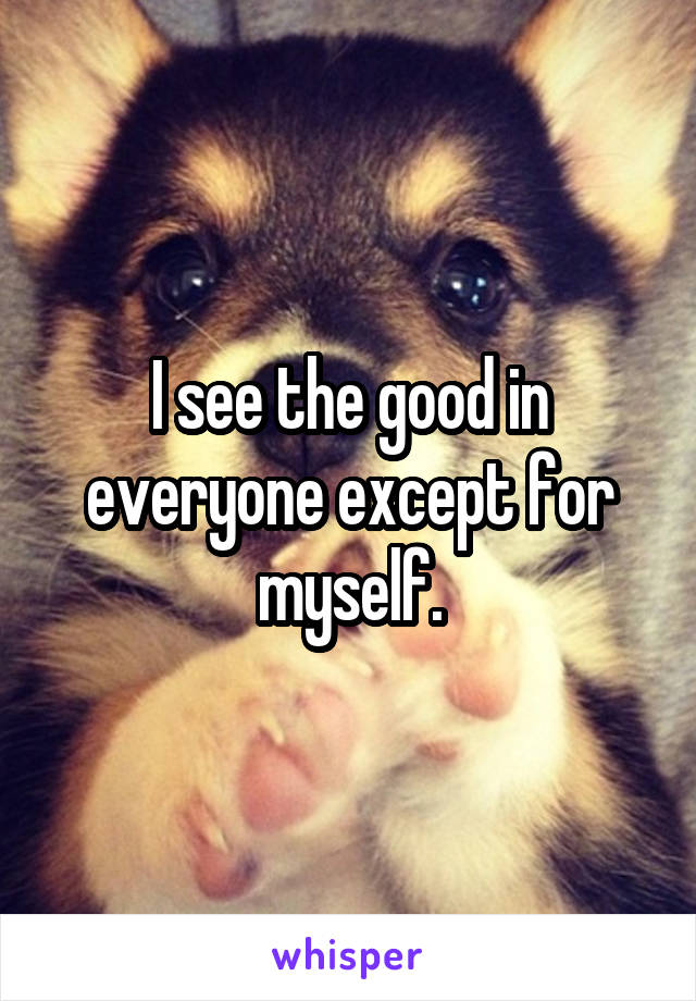 I see the good in everyone except for myself.