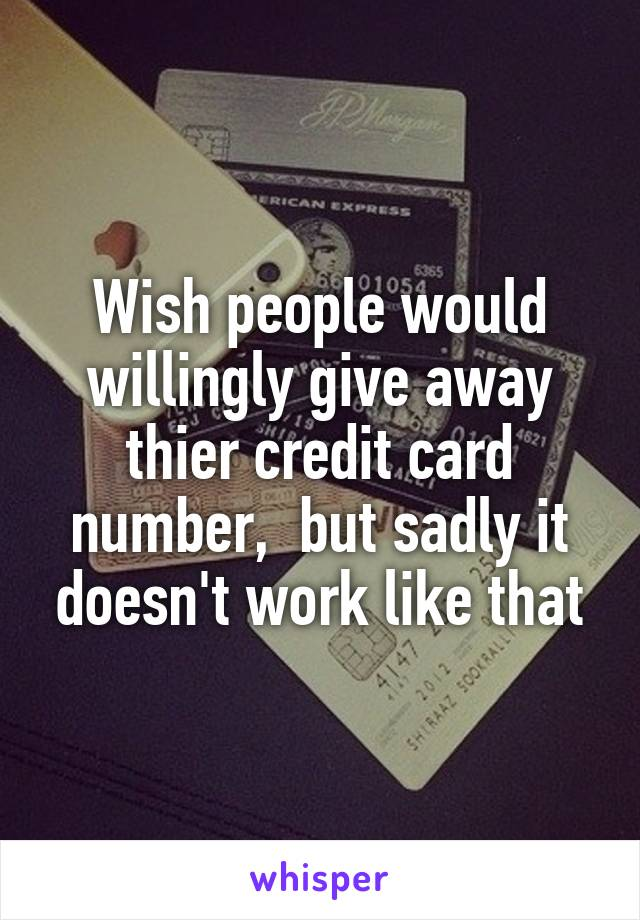 Wish people would willingly give away thier credit card number,  but sadly it doesn't work like that