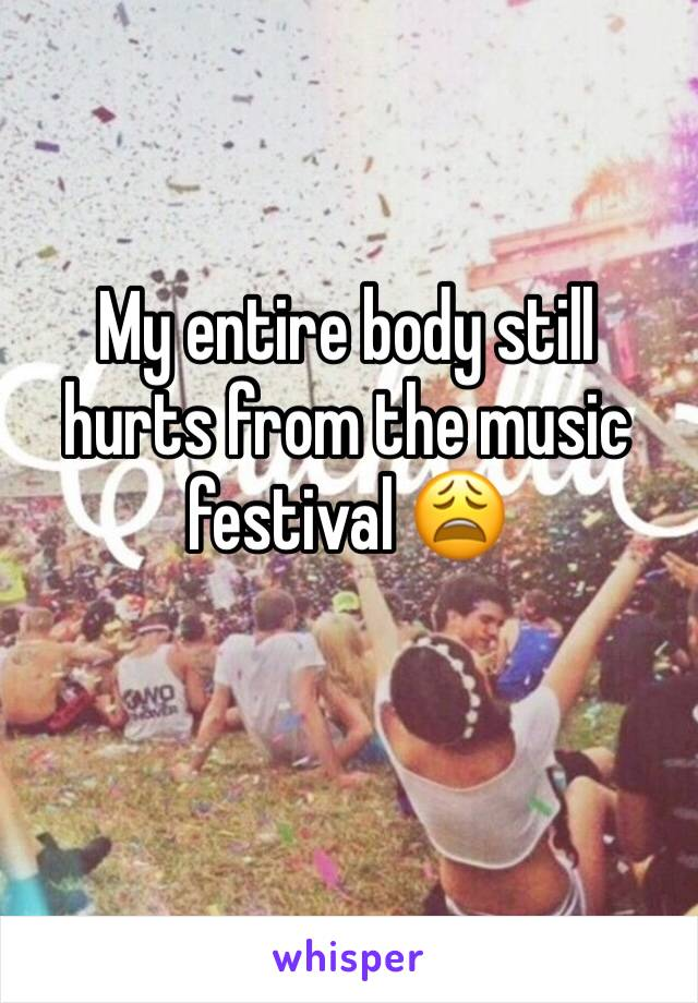 My entire body still hurts from the music festival 😩