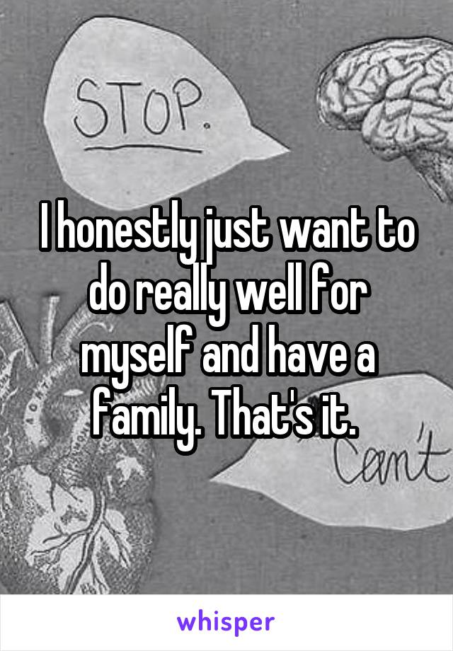 I honestly just want to do really well for myself and have a family. That's it.