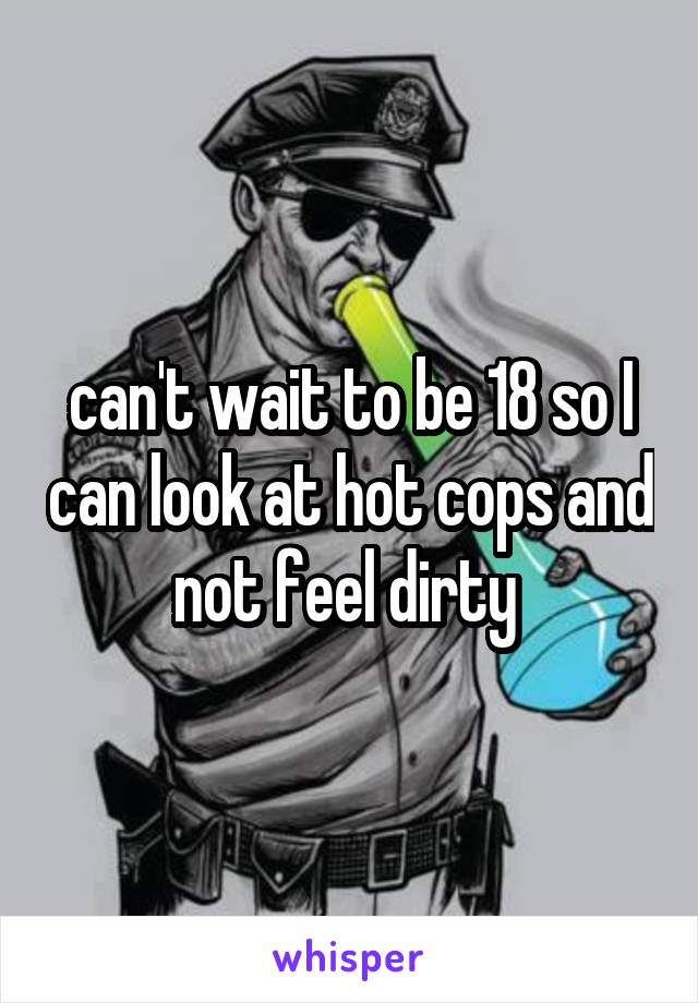can't wait to be 18 so I can look at hot cops and not feel dirty