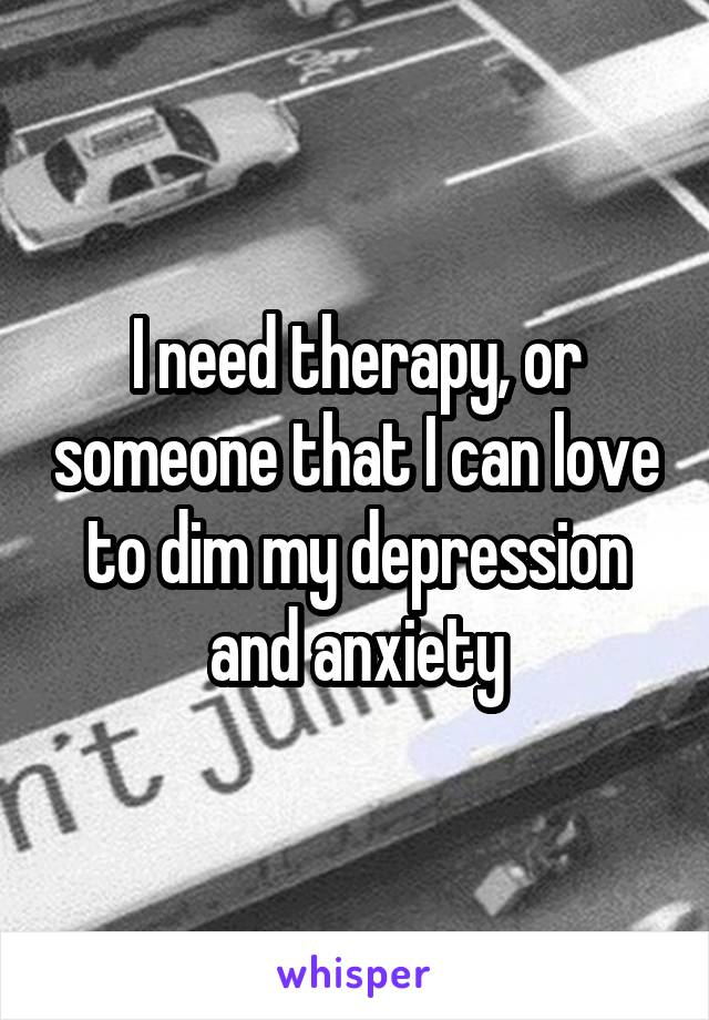 I need therapy, or someone that I can love to dim my depression and anxiety