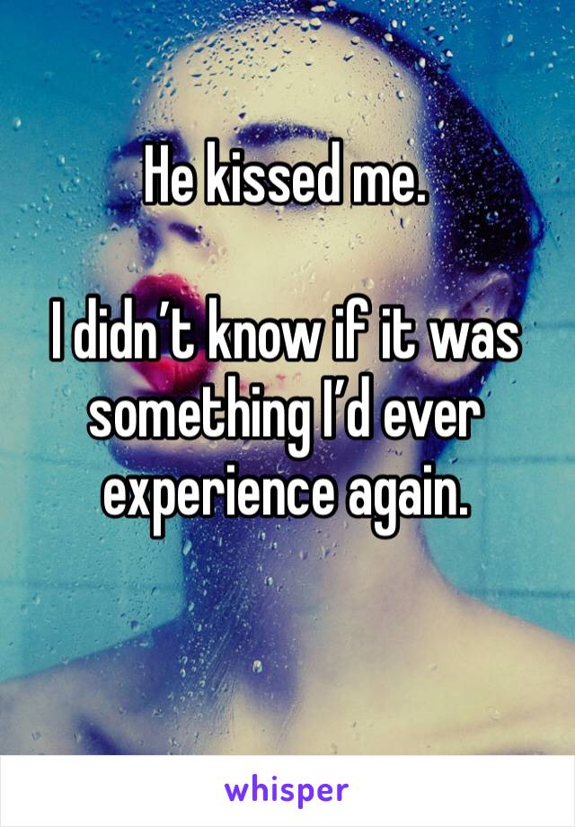He kissed me.   I didn't know if it was something I'd ever experience again.