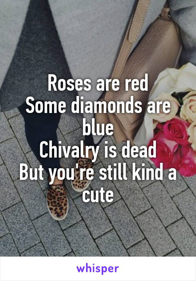 Roses are red Some diamonds are blue Chivalry is dead But you're still kind a cute