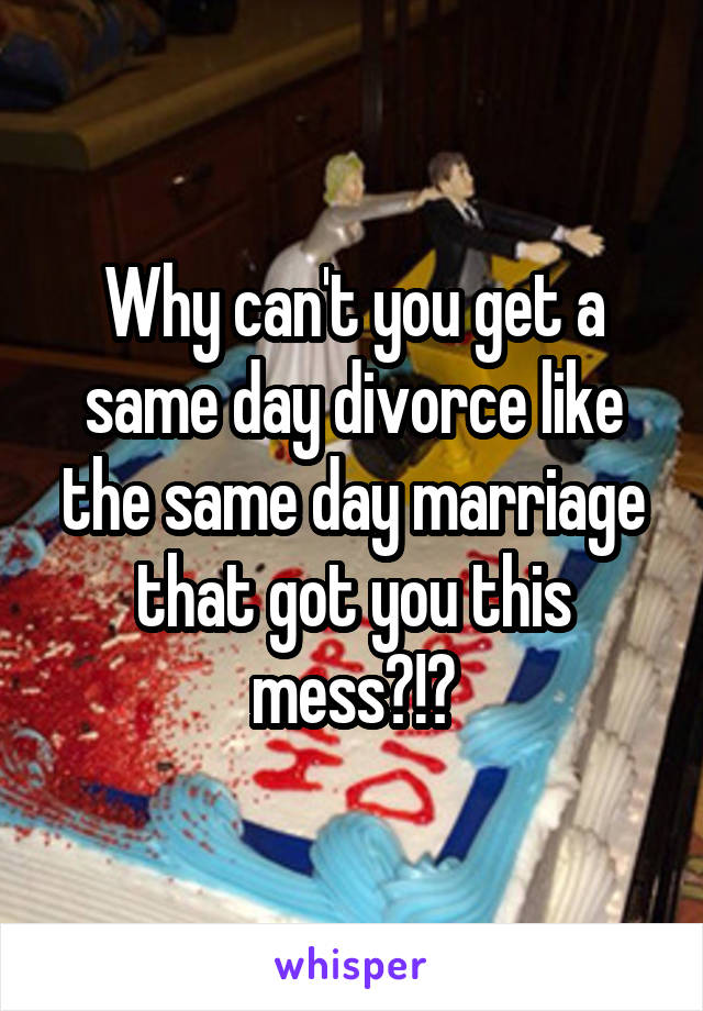 Why can't you get a same day divorce like the same day marriage that got you this mess?!?