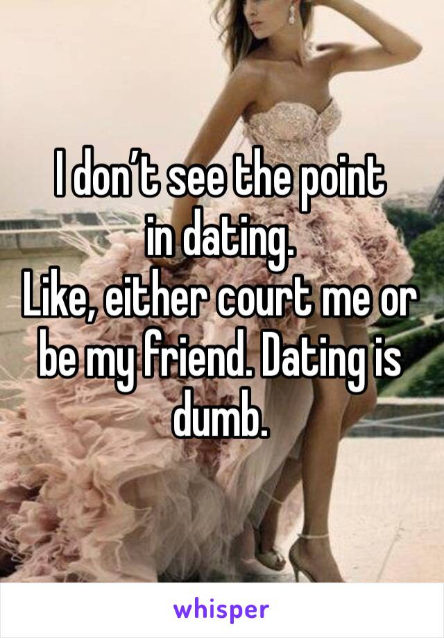 I don't see the point in dating.  Like, either court me or be my friend. Dating is dumb.