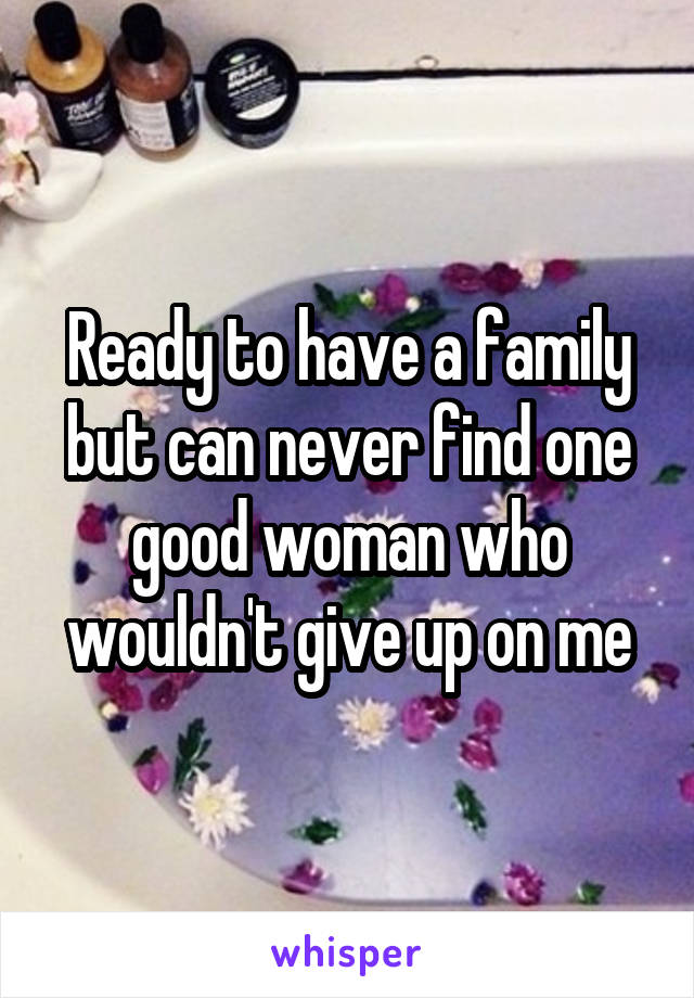 Ready to have a family but can never find one good woman who wouldn't give up on me