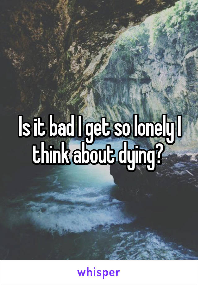 Is it bad I get so lonely I think about dying?