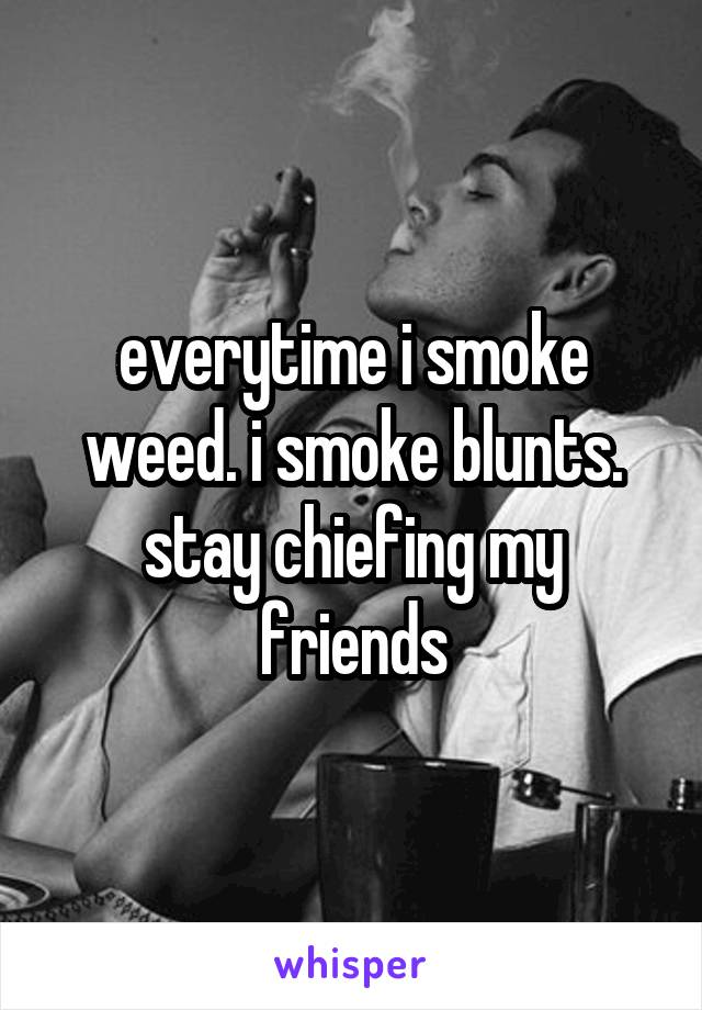 everytime i smoke weed. i smoke blunts. stay chiefing my friends
