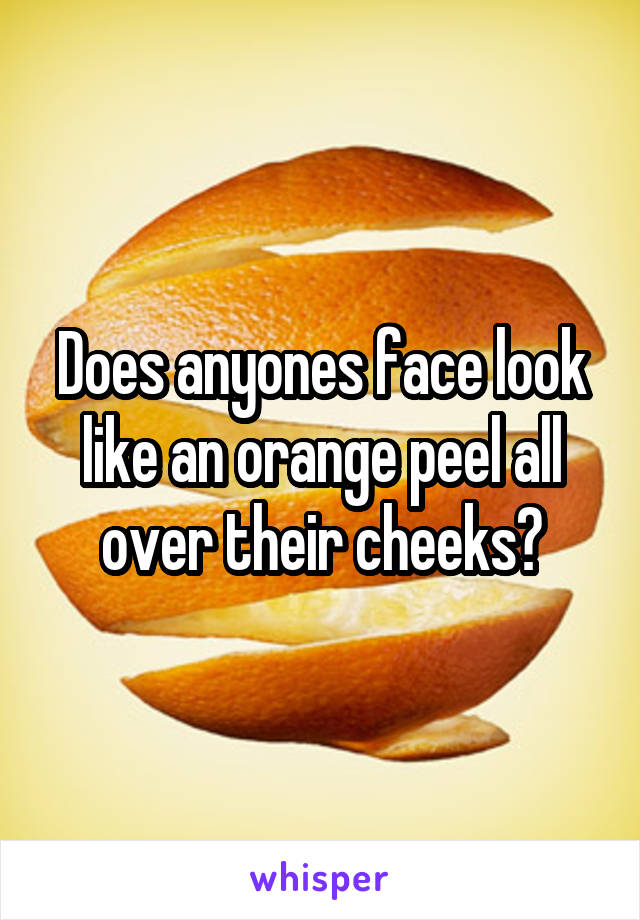 Does anyones face look like an orange peel all over their cheeks?