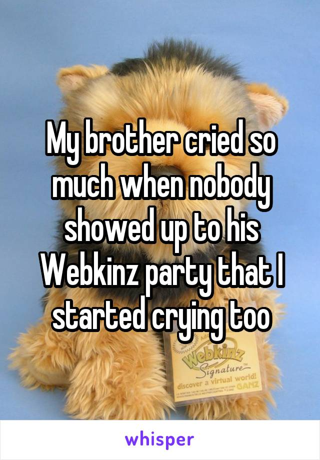 My brother cried so much when nobody showed up to his Webkinz party that I started crying too