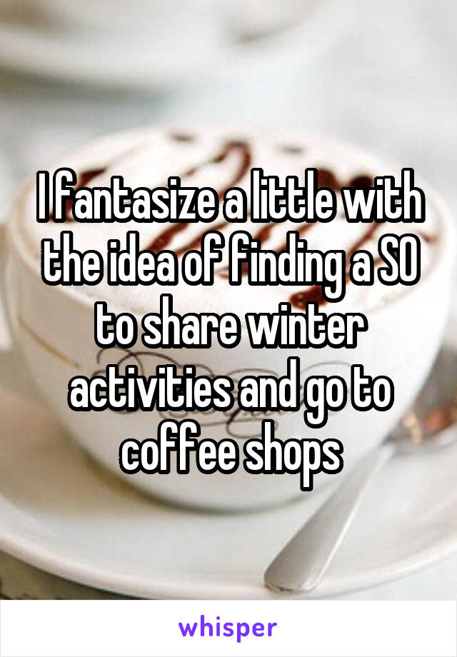 I fantasize a little with the idea of finding a SO to share winter activities and go to coffee shops