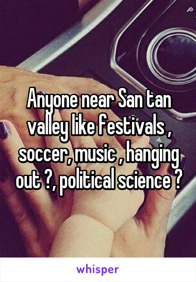 Anyone near San tan valley like festivals , soccer, music , hanging out ?, political science ?