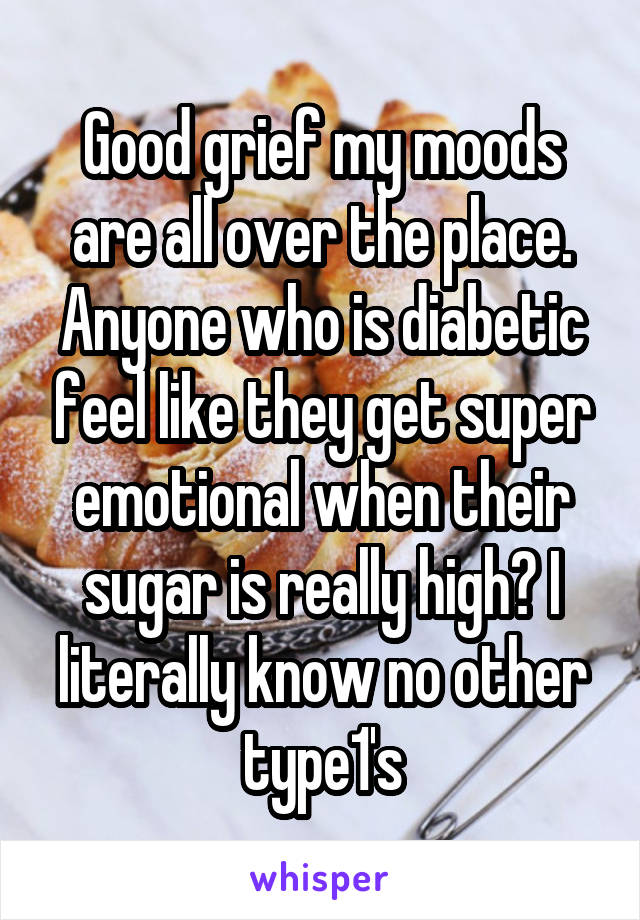 Good grief my moods are all over the place. Anyone who is diabetic feel like they get super emotional when their sugar is really high? I literally know no other type1's