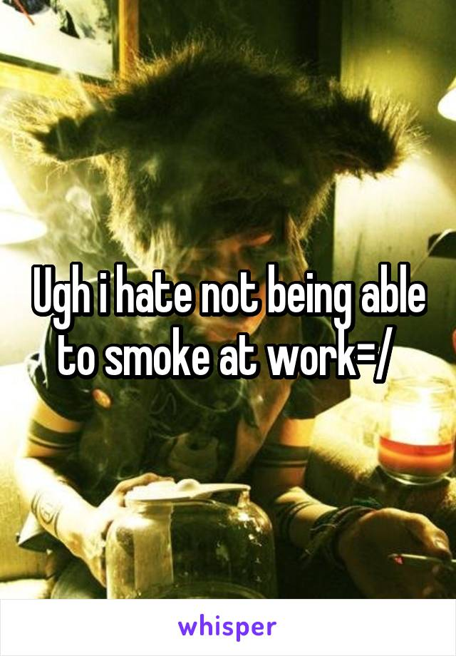 Ugh i hate not being able to smoke at work=/