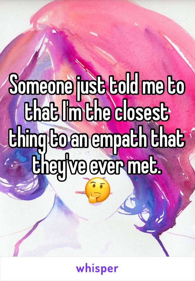 Someone just told me to that I'm the closest thing to an empath that they've ever met.  🤔