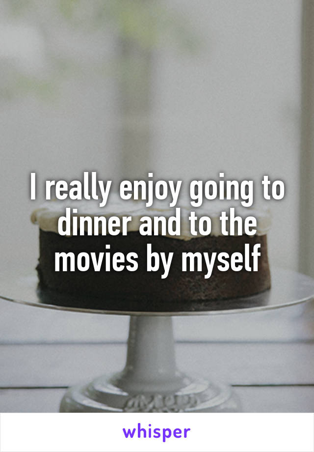 I really enjoy going to dinner and to the movies by myself