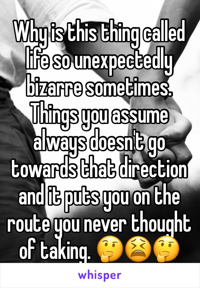 Why is this thing called life so unexpectedly bizarre sometimes. Things you assume always doesn't go towards that direction and it puts you on the route you never thought of taking. 🤔😫🤔
