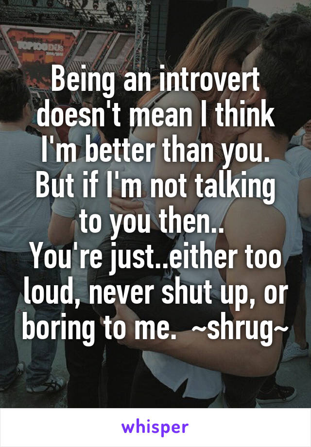 Being an introvert doesn't mean I think I'm better than you. But if I'm not talking to you then..  You're just..either too loud, never shut up, or boring to me.  ~shrug~