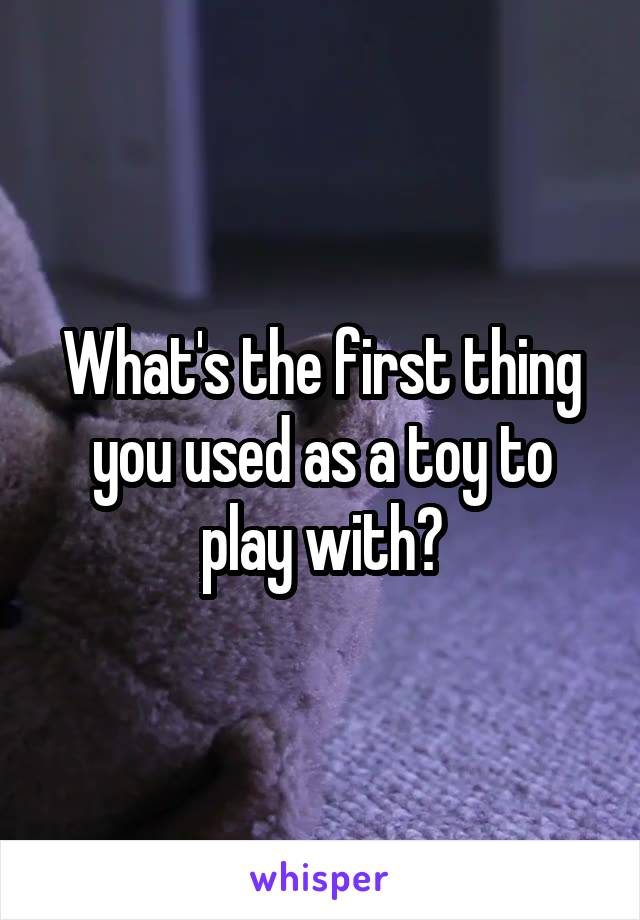 What's the first thing you used as a toy to play with?