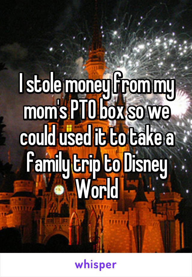 I stole money from my mom's PTO box so we could used it to take a family trip to Disney World