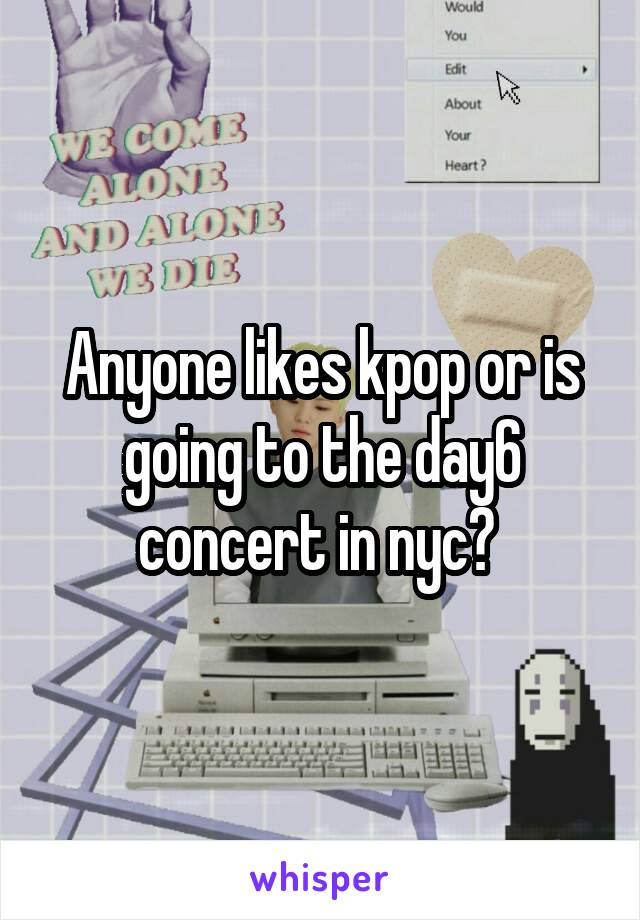 Anyone likes kpop or is going to the day6 concert in nyc?