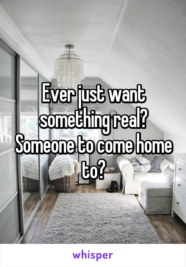 Ever just want something real? Someone to come home to?