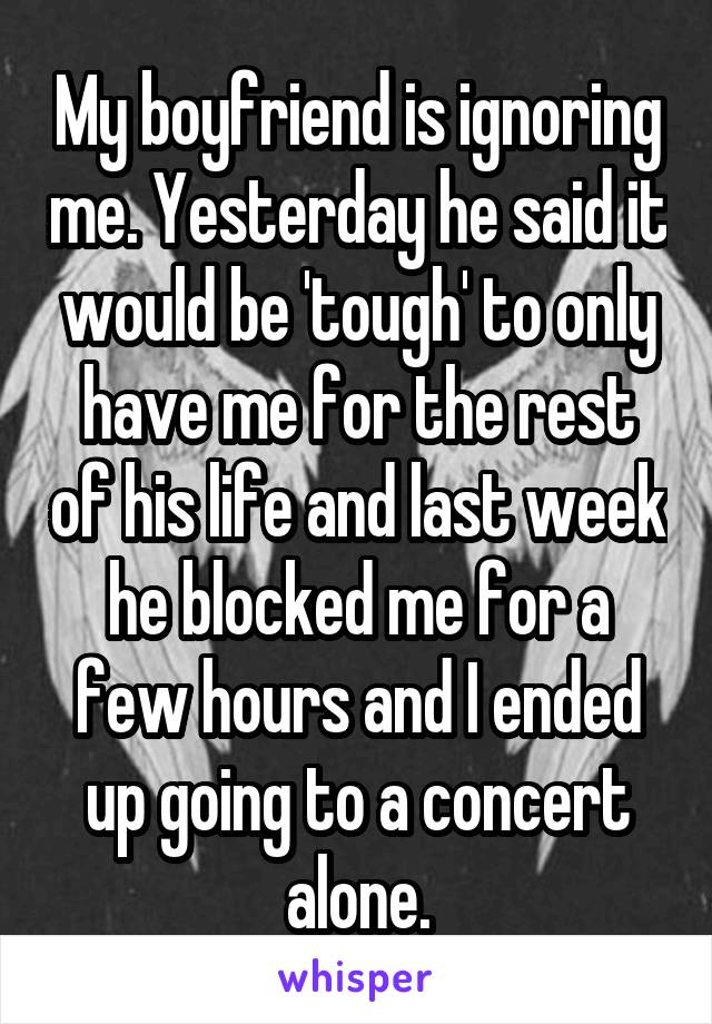 My boyfriend is ignoring me. Yesterday he said it would be 'tough' to only have me for the rest of his life and last week he blocked me for a few hours and I ended up going to a concert alone.