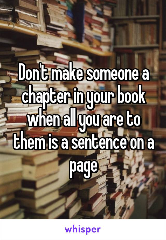 Don't make someone a chapter in your book when all you are to them is a sentence on a page
