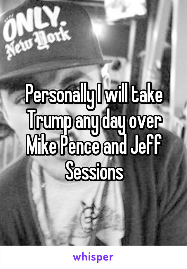 Personally I will take Trump any day over Mike Pence and Jeff Sessions