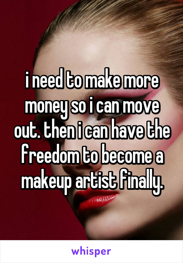 i need to make more money so i can move out. then i can have the freedom to become a makeup artist finally.