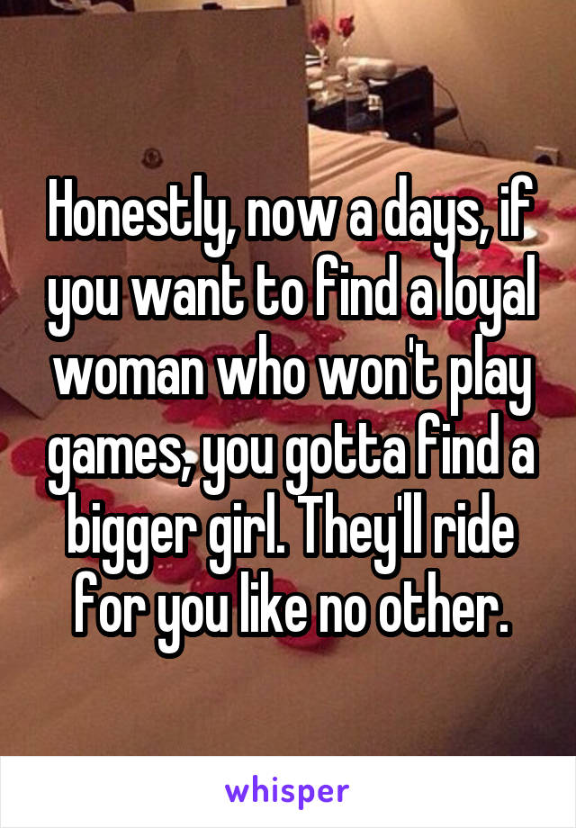 Honestly, now a days, if you want to find a loyal woman who won't play games, you gotta find a bigger girl. They'll ride for you like no other.