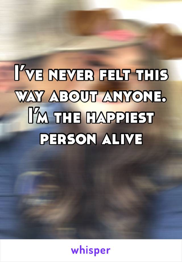 I've never felt this way about anyone. I'm the happiest person alive