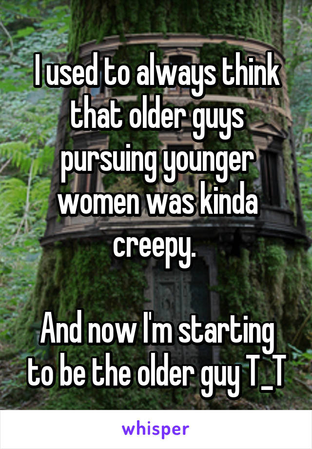 I used to always think that older guys pursuing younger women was kinda creepy.   And now I'm starting to be the older guy T_T