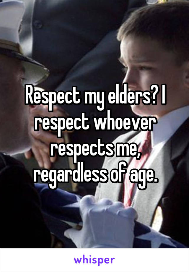 Respect my elders? I respect whoever respects me, regardless of age.