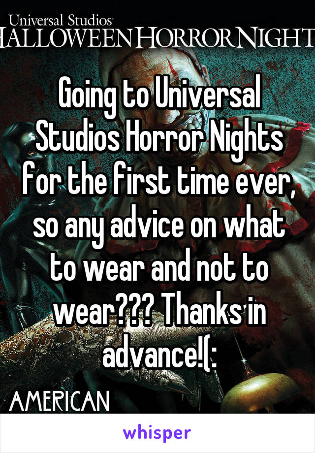 Going to Universal Studios Horror Nights for the first time ever, so any advice on what to wear and not to wear??? Thanks in advance!(: