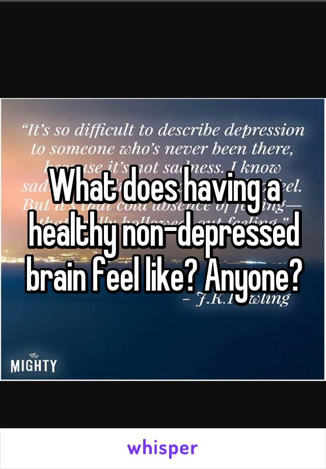 What does having a healthy non-depressed brain feel like? Anyone?