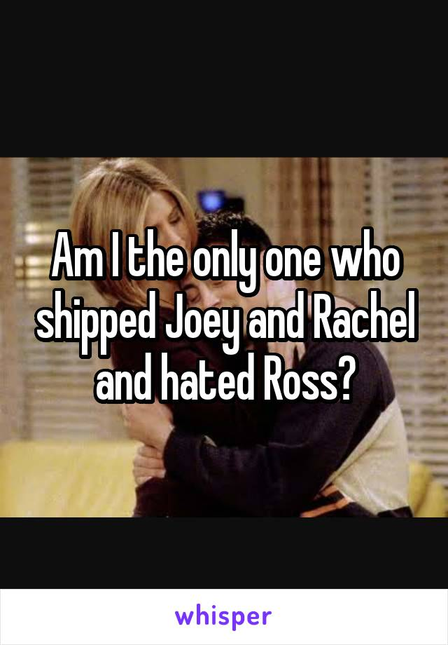 Am I the only one who shipped Joey and Rachel and hated Ross?