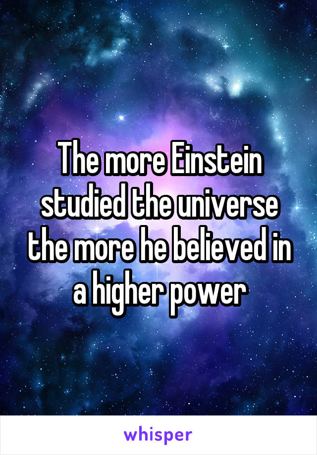 The more Einstein studied the universe the more he believed in a higher power