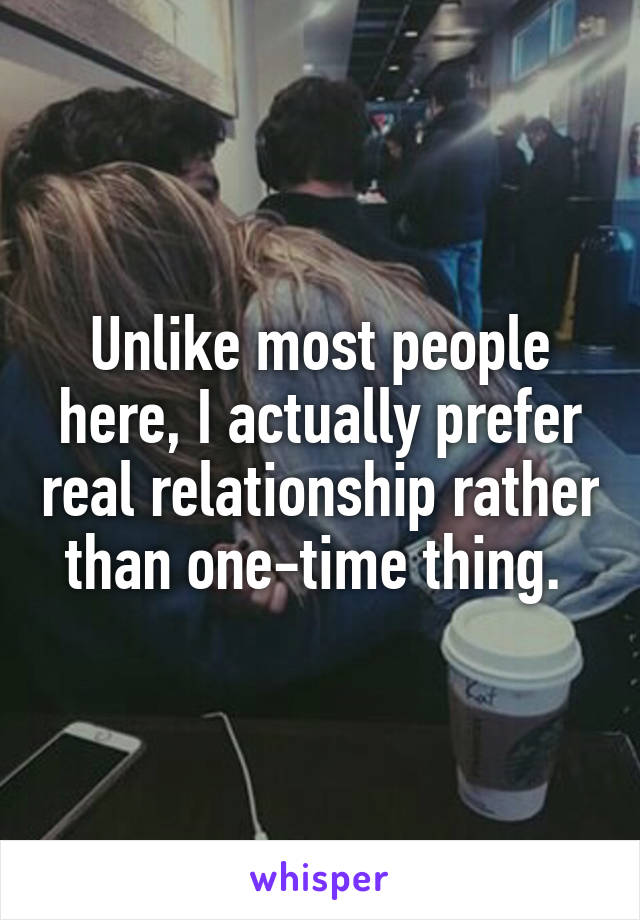 Unlike most people here, I actually prefer real relationship rather than one-time thing.