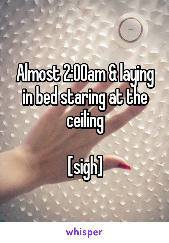 Almost 2:00am & laying in bed staring at the ceiling  [sigh]