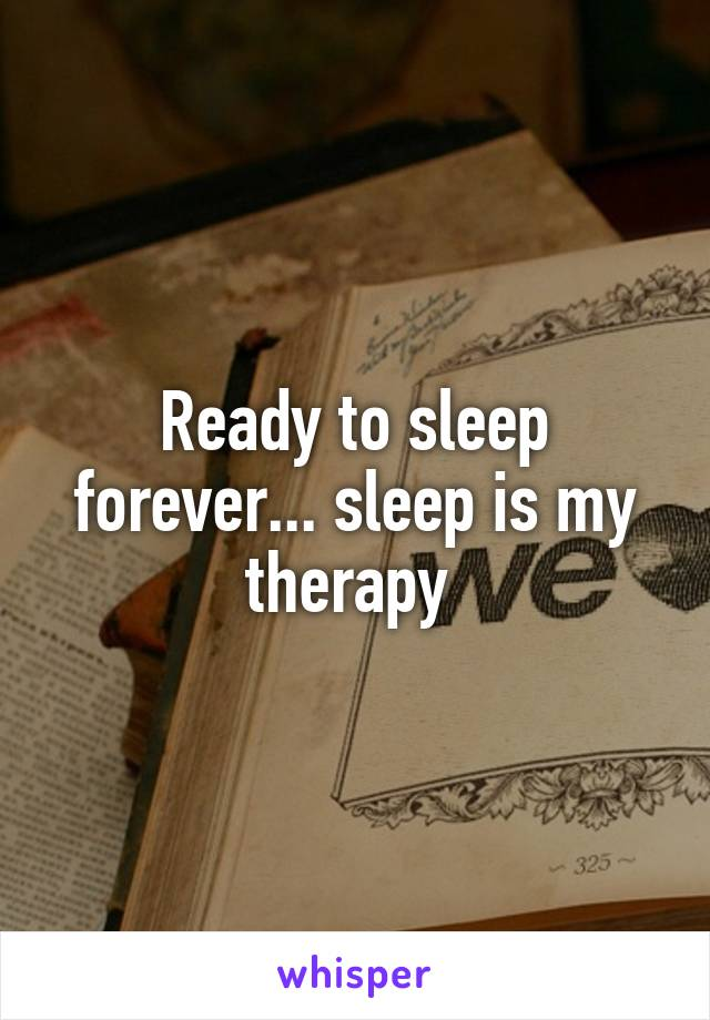 Ready to sleep forever... sleep is my therapy
