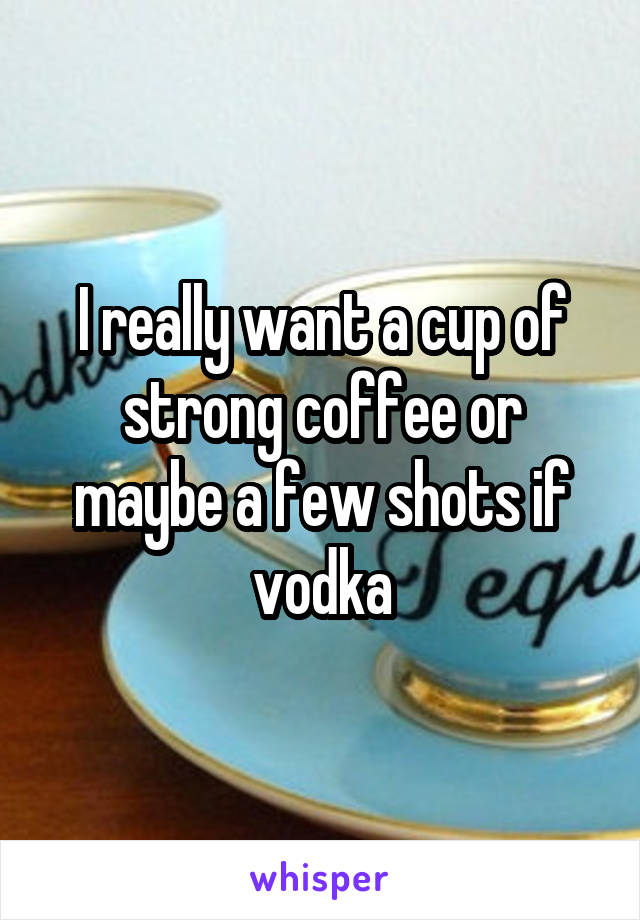 I really want a cup of strong coffee or maybe a few shots if vodka