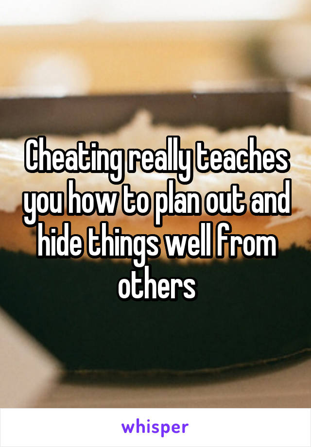 Cheating really teaches you how to plan out and hide things well from others