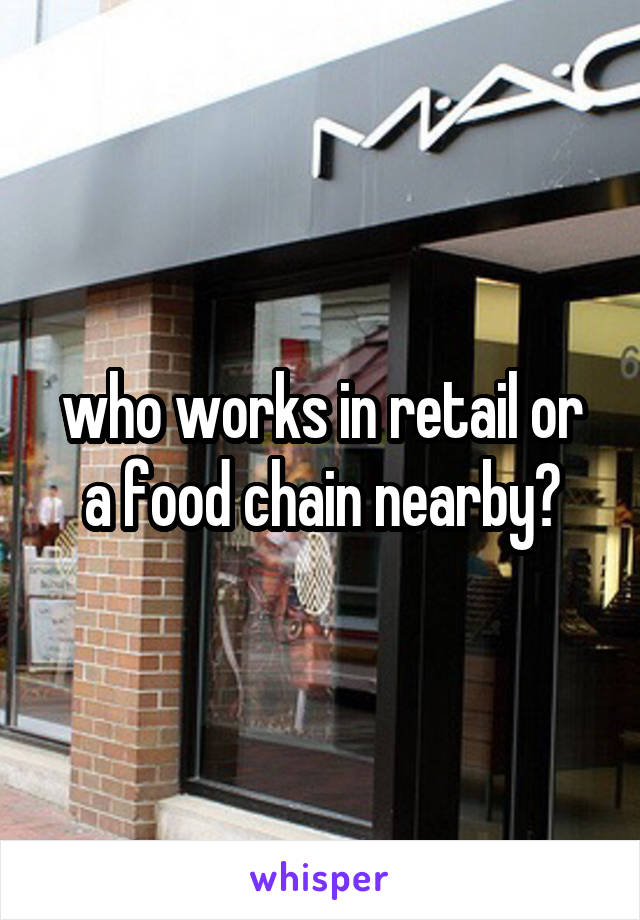 who works in retail or a food chain nearby?