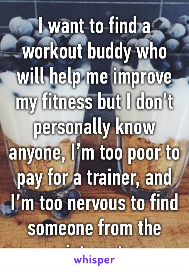 I want to find a workout buddy who will help me improve my fitness but I don't personally know anyone, I'm too poor to pay for a trainer, and I'm too nervous to find someone from the internet
